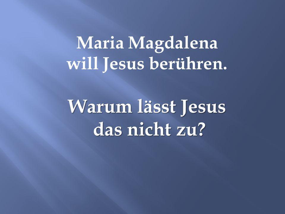 Maria Magdalena will Jesus berühren. Warum lässt Jesus das nicht zu? das nicht zu?