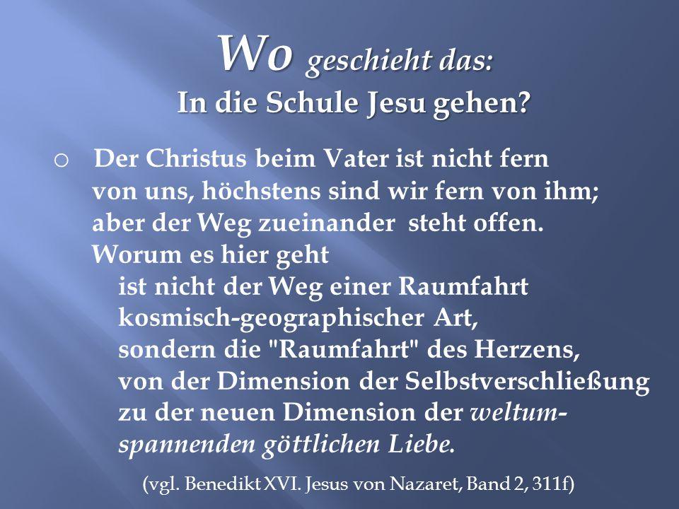 Wo geschieht das: In die Schule Jesu gehen? o Der Christus beim Vater ist nicht fern von uns, höchstens sind wir fern von ihm; aber der Weg zueinander