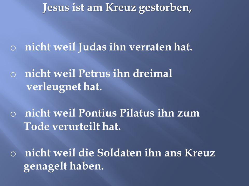 Jesus ist am Kreuz gestorben, o nicht weil Judas ihn verraten hat. o nicht weil Petrus ihn dreimal verleugnet hat. o nicht weil Pontius Pilatus ihn zu