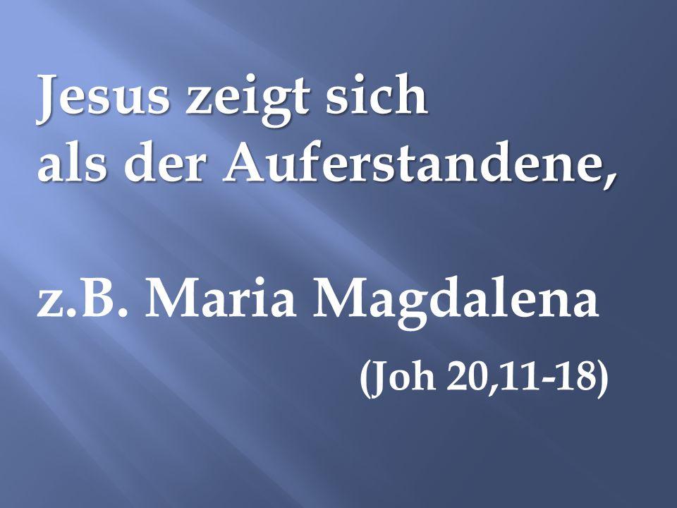 Jesus zeigt sich als der Auferstandene, z.B. Maria Magdalena (Joh 20,11-18)