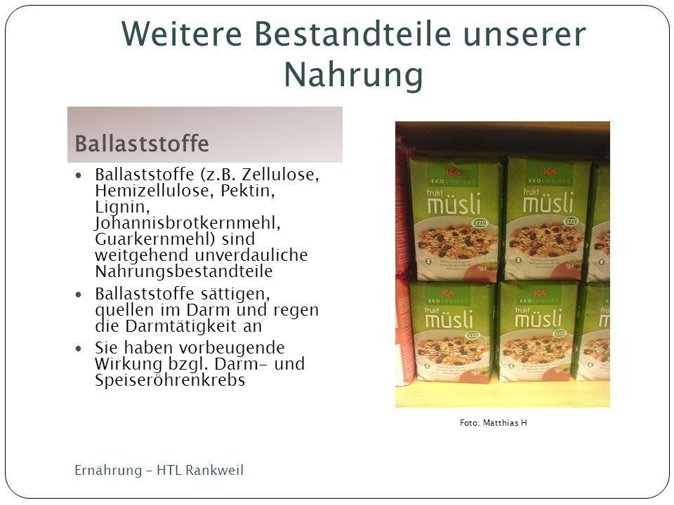 Weitere Bestandteile unserer Nahrung Ballaststoffe Ballaststoffe (z.B. Zellulose, Hemizellulose, Pektin, Lignin, Johannisbrotkernmehl, Guarkernmehl) s