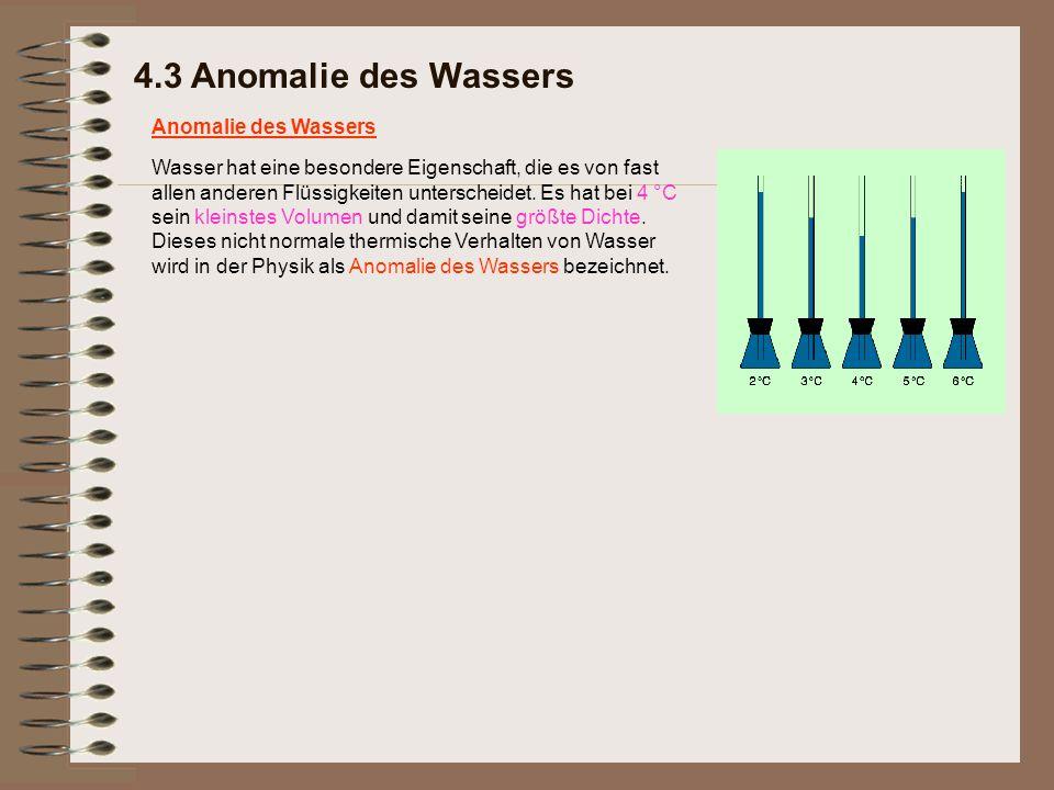 4.3 Anomalie des Wassers Anomalie des Wassers Wasser hat eine besondere Eigenschaft, die es von fast allen anderen Flüssigkeiten unterscheidet. Es hat
