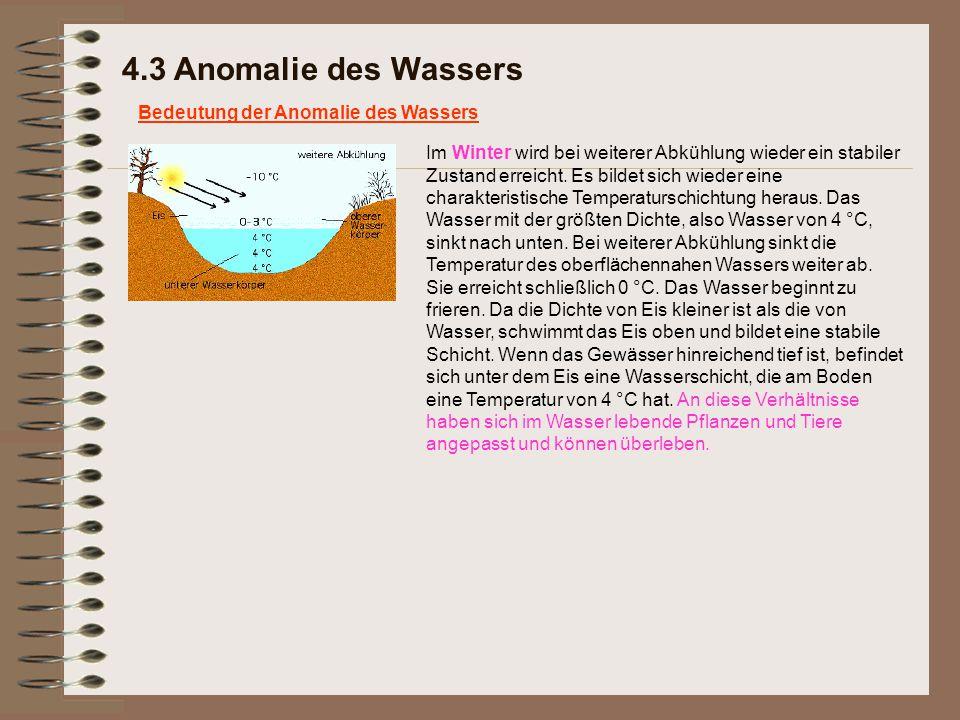 4.3 Anomalie des Wassers Bedeutung der Anomalie des Wassers Im Winter wird bei weiterer Abkühlung wieder ein stabiler Zustand erreicht. Es bildet sich