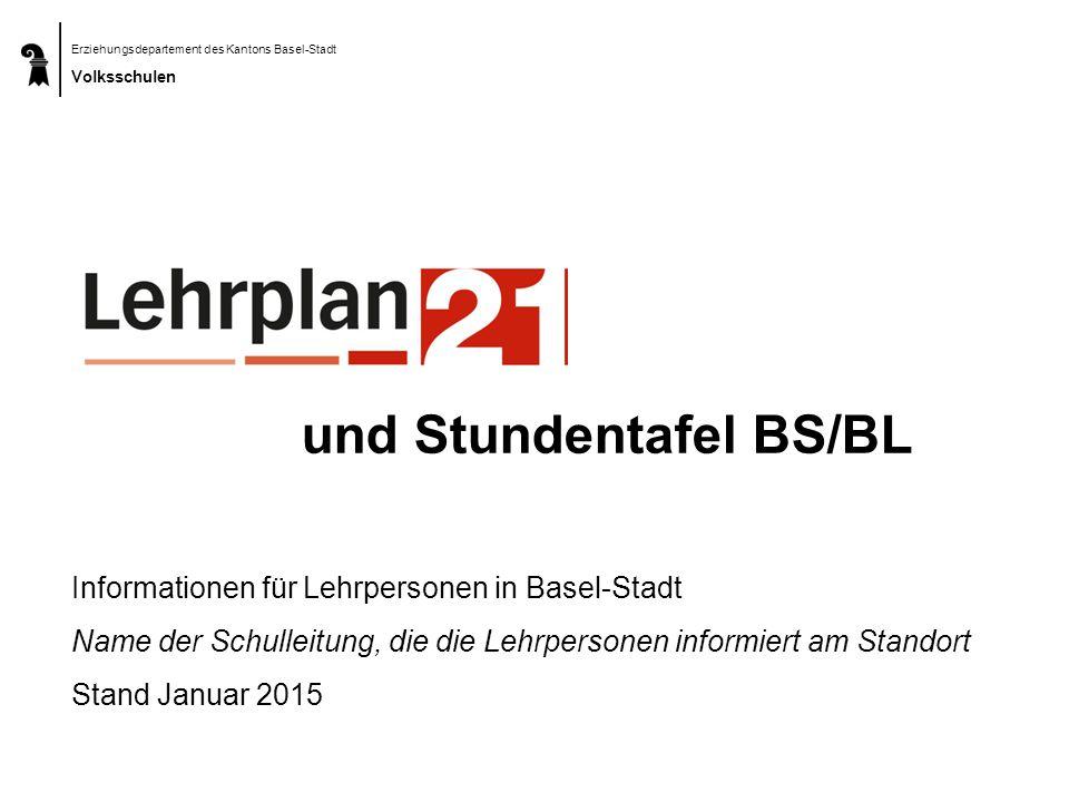 Informationen für Lehrpersonen in Basel-Stadt Name der Schulleitung, die die Lehrpersonen informiert am Standort Stand Januar 2015 und Stundentafel BS