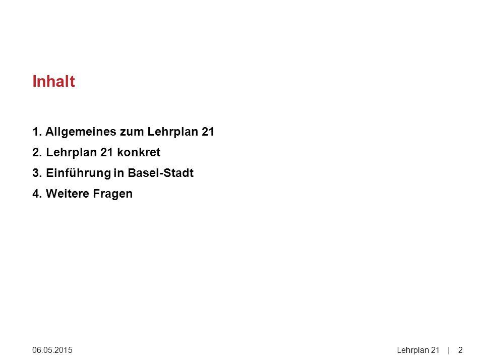 1. Allgemeines zum Lehrplan 21 2. Lehrplan 21 konkret 3. Einführung in Basel-Stadt 4. Weitere Fragen Inhalt 06.05.2015Lehrplan 21|2|2