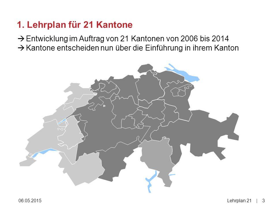 1. Lehrplan für 21 Kantone 06.05.2015Lehrplan 21|3|3  Entwicklung im Auftrag von 21 Kantonen von 2006 bis 2014  Kantone entscheiden nun über die Ein