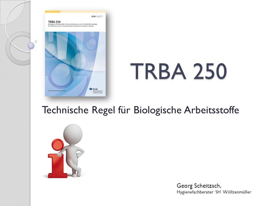 Biologische Arbeitsstoffe Sind in der Biostoffverordnung definiert Für die TRBA 250 gelten Biologische Arbeitsstoffe = infektiösen Eigenschaften: ◦ Mikroorganismen, die Infektionen, sensibilisierende oder toxische Wirkungen hervorrufen können Aus diesem Grund wird in der TRBA 250 auch von ◦ Infektionserreger ◦ Krankheitserreger ◦ Erreger gesprochen.
