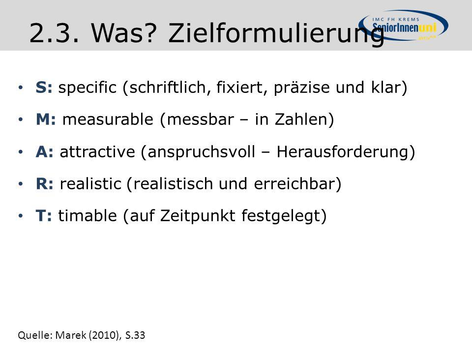 2.3. Was? Zielformulierung S: specific (schriftlich, fixiert, präzise und klar) M: measurable (messbar – in Zahlen) A: attractive (anspruchsvoll – Her