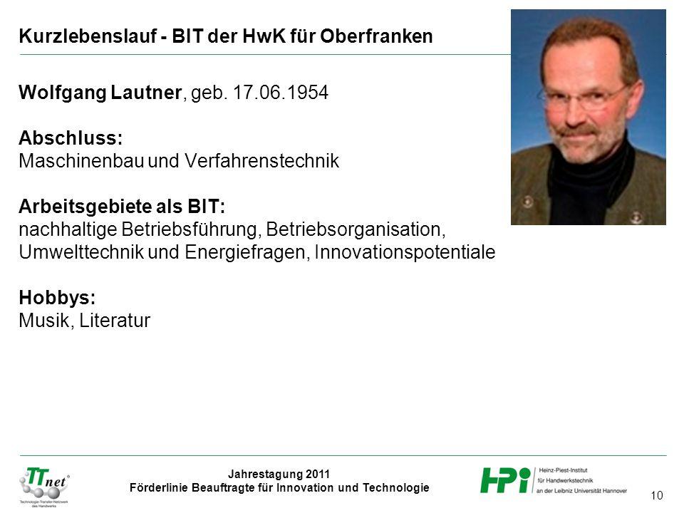 10 Jahrestagung 2011 Förderlinie Beauftragte für Innovation und Technologie Wolfgang Lautner, geb. 17.06.1954 Abschluss: Maschinenbau und Verfahrenste