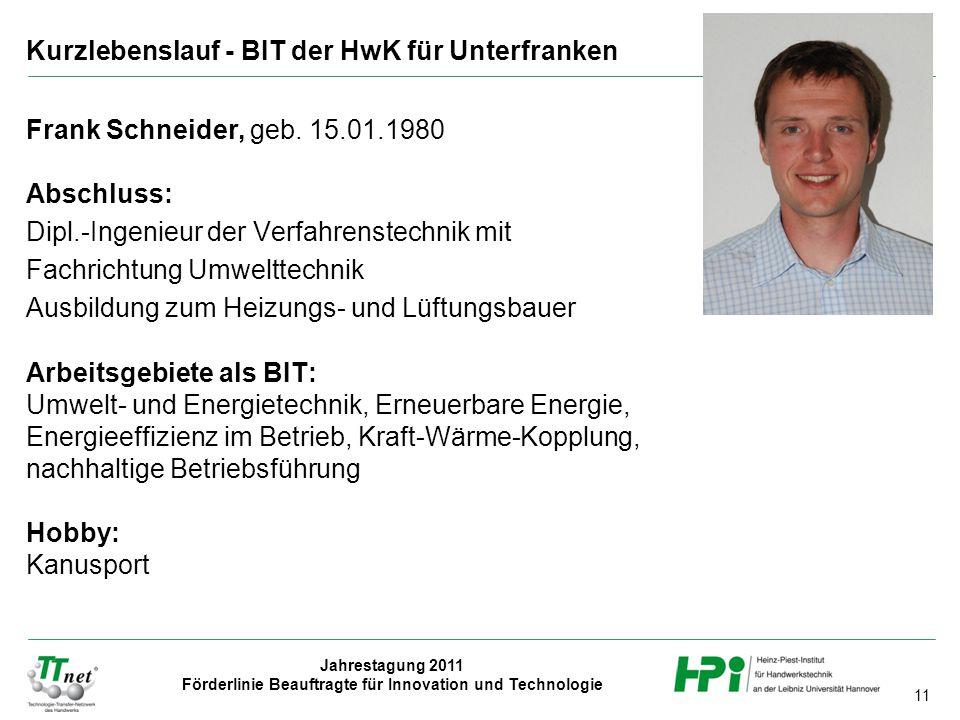 11 Jahrestagung 2011 Förderlinie Beauftragte für Innovation und Technologie Frank Schneider, geb. 15.01.1980 Abschluss: Dipl.-Ingenieur der Verfahrens