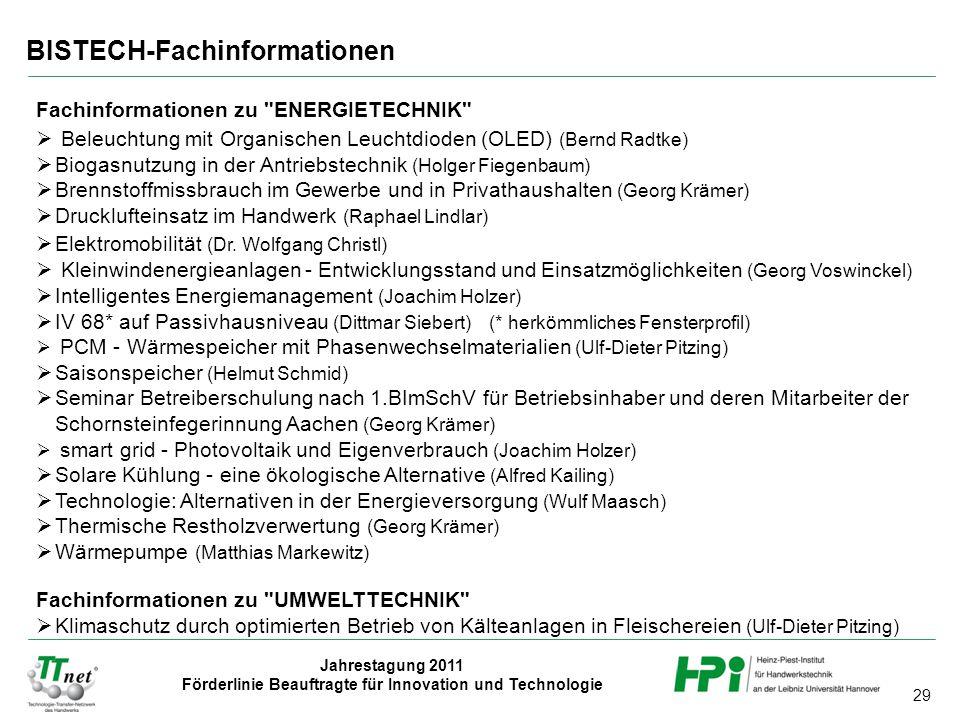 29 Jahrestagung 2011 Förderlinie Beauftragte für Innovation und Technologie BISTECH-Fachinformationen Fachinformationen zu ENERGIETECHNIK  Beleuchtung mit Organischen Leuchtdioden (OLED) (Bernd Radtke)  Biogasnutzung in der Antriebstechnik (Holger Fiegenbaum)  Brennstoffmissbrauch im Gewerbe und in Privathaushalten (Georg Krämer)  Drucklufteinsatz im Handwerk (Raphael Lindlar)  Elektromobilität (Dr.