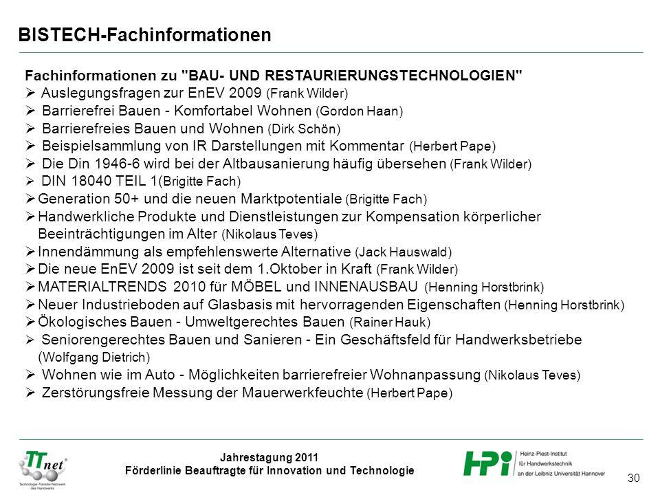 30 Jahrestagung 2011 Förderlinie Beauftragte für Innovation und Technologie BISTECH-Fachinformationen Fachinformationen zu BAU- UND RESTAURIERUNGSTECHNOLOGIEN  Auslegungsfragen zur EnEV 2009 (Frank Wilder)  Barrierefrei Bauen - Komfortabel Wohnen (Gordon Haan)  Barrierefreies Bauen und Wohnen (Dirk Schön)  Beispielsammlung von IR Darstellungen mit Kommentar (Herbert Pape)  Die Din 1946-6 wird bei der Altbausanierung häufig übersehen (Frank Wilder)  DIN 18040 TEIL 1( Brigitte Fach)  Generation 50+ und die neuen Marktpotentiale (Brigitte Fach)  Handwerkliche Produkte und Dienstleistungen zur Kompensation körperlicher Beeinträchtigungen im Alter (Nikolaus Teves)  Innendämmung als empfehlenswerte Alternative (Jack Hauswald)  Die neue EnEV 2009 ist seit dem 1.Oktober in Kraft (Frank Wilder)  MATERIALTRENDS 2010 für MÖBEL und INNENAUSBAU (Henning Horstbrink)  Neuer Industrieboden auf Glasbasis mit hervorragenden Eigenschaften (Henning Horstbrink)  Ökologisches Bauen - Umweltgerechtes Bauen (Rainer Hauk)  Seniorengerechtes Bauen und Sanieren - Ein Geschäftsfeld für Handwerksbetriebe ( Wolfgang Dietrich)  Wohnen wie im Auto - Möglichkeiten barrierefreier Wohnanpassung (Nikolaus Teves)  Zerstörungsfreie Messung der Mauerwerkfeuchte (Herbert Pape)