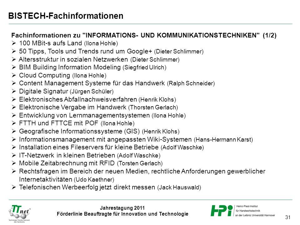 31 Jahrestagung 2011 Förderlinie Beauftragte für Innovation und Technologie BISTECH-Fachinformationen Fachinformationen zu INFORMATIONS- UND KOMMUNIKATIONSTECHNIKEN (1/2)  100 MBit-s aufs Land (Ilona Hohle)  50 Tipps, Tools und Trends rund um Google+ (Dieter Schlimmer)  Altersstruktur in sozialen Netzwerken (Dieter Schlimmer)  BIM Building Information Modeling (Siegfried Ulrich)  Cloud Computing (Ilona Hohle)  Content Management Systeme für das Handwerk (Ralph Schneider)  Digitale Signatur (Jürgen Schüler)  Elektronisches Abfallnachweisverfahren (Henrik Klohs)  Elektronische Vergabe im Handwerk (Thorsten Gerlach)  Entwicklung von Lernmanagementsystemen (Ilona Hohle)  FTTH und FTTCE mit POF (Ilona Hohle)  Geografische Informationssysteme (GIS) (Henrik Klohs)  Informationsmanagement mit angepassten Wiki-Systemen (Hans-Hermann Karst)  Installation eines Fileservers für kleine Betriebe (Adolf Waschke)  IT-Netzwerk in kleinen Betrieben (Adolf Waschke)  Mobile Zeitabrechnung mit RFID (Torsten Gerlach)  Rechtsfragen im Bereich der neuen Medien, rechtliche Anforderungen gewerblicher Internetaktivitäten (Udo Kaethner)  Telefonischen Werbeerfolg jetzt direkt messen (Jack Hauswald)