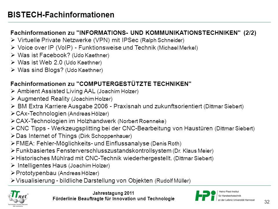32 Jahrestagung 2011 Förderlinie Beauftragte für Innovation und Technologie BISTECH-Fachinformationen Fachinformationen zu INFORMATIONS- UND KOMMUNIKATIONSTECHNIKEN (2/2)  Virtuelle Private Netzwerke (VPN) mit IPSec (Ralph Schneider)  Voice over IP (VoIP) - Funktionsweise und Technik (Michael Merkel)  Was ist Facebook.