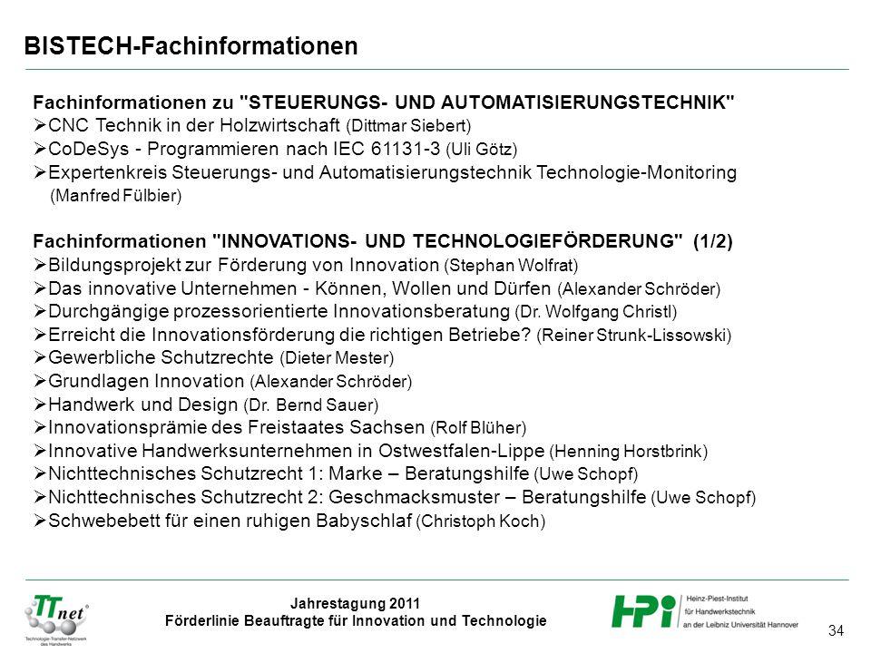 34 Jahrestagung 2011 Förderlinie Beauftragte für Innovation und Technologie BISTECH-Fachinformationen Fachinformationen zu STEUERUNGS- UND AUTOMATISIERUNGSTECHNIK  CNC Technik in der Holzwirtschaft (Dittmar Siebert)  CoDeSys - Programmieren nach IEC 61131-3 (Uli Götz)  Expertenkreis Steuerungs- und Automatisierungstechnik Technologie-Monitoring (Manfred Fülbier) Fachinformationen INNOVATIONS- UND TECHNOLOGIEFÖRDERUNG (1/2)  Bildungsprojekt zur Förderung von Innovation (Stephan Wolfrat)  Das innovative Unternehmen - Können, Wollen und Dürfen (Alexander Schröder)  Durchgängige prozessorientierte Innovationsberatung (Dr.