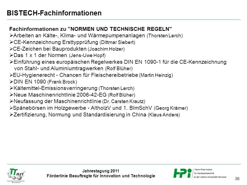 36 Jahrestagung 2011 Förderlinie Beauftragte für Innovation und Technologie BISTECH-Fachinformationen Fachinformationen zu NORMEN UND TECHNISCHE REGELN  Arbeiten an Kälte-, Klima- und Wärmepumpenanlagen (Thorsten Lerch)  CE-Kennzeichnung Ersttypprüfung (Dittmar Siebert)  CE-Zeichen bei Bauprodukten (Joachim Holzer)  Das 1 x 1 der Normen (Jens-Uwe Hopf)  Einführung eines europäischen Regelwerkes DIN EN 1090-1 für die CE-Kennzeichnung von Stahl- und Aluminiumtragwerken (Rolf Blüher)  EU-Hygienerecht - Chancen für Fleischereibetriebe (Martin Heinzig)  DIN EN 1090 (Frank Brock)  Kältemittel-Emissionsverringerung (Thorsten Lerch)  Neue Maschinenrichtlinie 2006-42-EG (Rolf Blüher)  Neufassung der Maschinenrichtlinie (Dr.