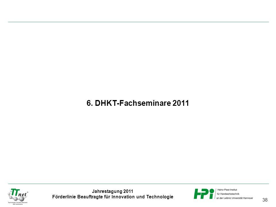 38 Jahrestagung 2011 Förderlinie Beauftragte für Innovation und Technologie 6. DHKT-Fachseminare 2011