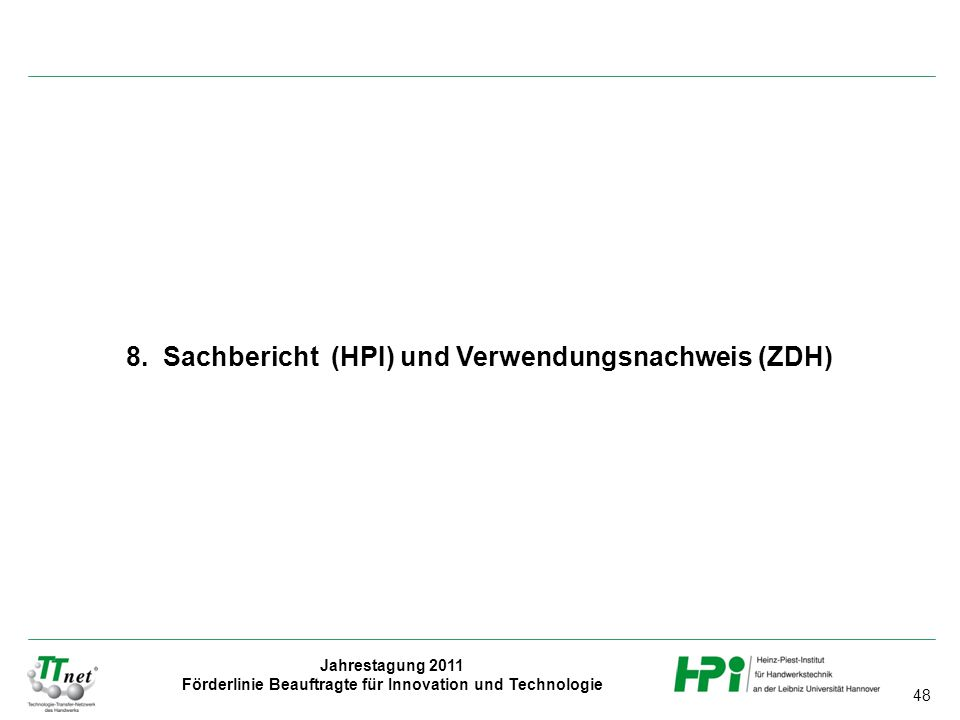 48 Jahrestagung 2011 Förderlinie Beauftragte für Innovation und Technologie 8. Sachbericht (HPI) und Verwendungsnachweis (ZDH)