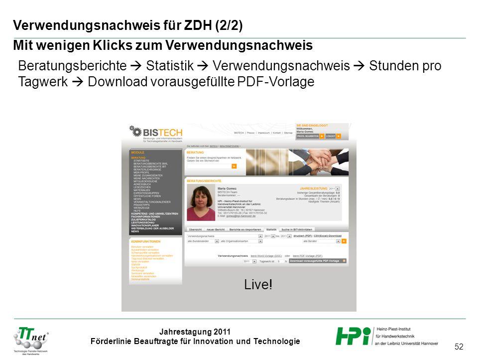 52 Jahrestagung 2011 Förderlinie Beauftragte für Innovation und Technologie Verwendungsnachweis für ZDH (2/2) Mit wenigen Klicks zum Verwendungsnachweis Beratungsberichte  Statistik  Verwendungsnachweis  Stunden pro Tagwerk  Download vorausgefüllte PDF-Vorlage Live!