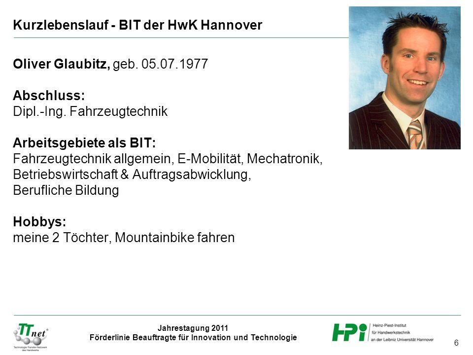 6 Jahrestagung 2011 Förderlinie Beauftragte für Innovation und Technologie Oliver Glaubitz, geb. 05.07.1977 Abschluss: Dipl.-Ing. Fahrzeugtechnik Arbe