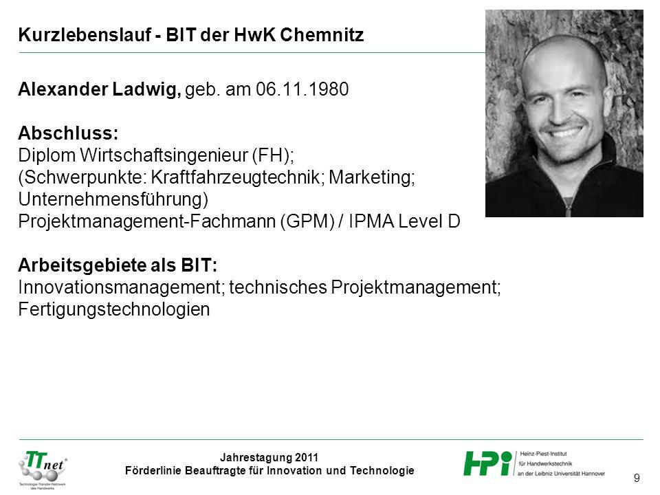 9 Jahrestagung 2011 Förderlinie Beauftragte für Innovation und Technologie Alexander Ladwig, geb. am 06.11.1980 Abschluss: Diplom Wirtschaftsingenieur