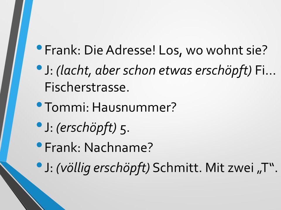 Frank: Die Adresse! Los, wo wohnt sie? J: (lacht, aber schon etwas erschöpft) Fi… Fischerstrasse. Tommi: Hausnummer? J: (erschöpft) 5. Frank: Nachname