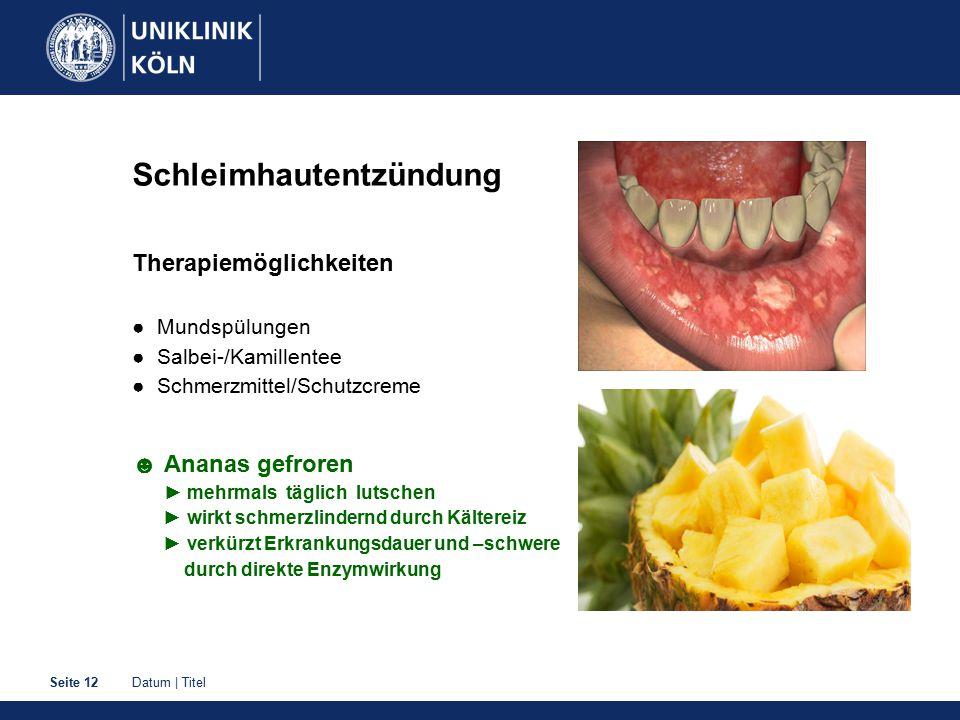 Datum | TitelSeite 12 Schleimhautentzündung Therapiemöglichkeiten ● Mundspülungen ● Salbei-/Kamillentee ● Schmerzmittel/Schutzcreme ☻ Ananas gefroren
