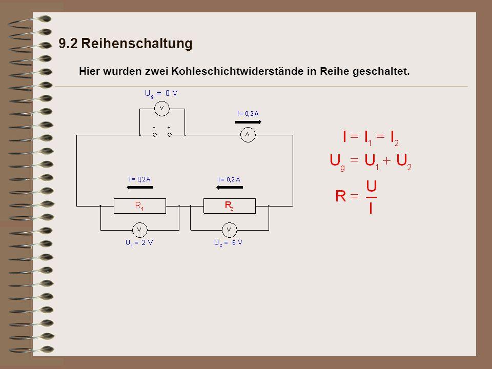 9.2 Reihenschaltung Merksatz: Bei der Reihenschaltung ist die Stromstärke an jeder Stelle des Kreises gleich groß: Bei der Reihenschaltung ist die Summe der Teilspannungen genau so groß wie die Gesamtspannung an der elektrischen Quelle: Bei der Reihenschaltung ist der Gesamtwiderstand gleich der Summe der Teilwiderstände: