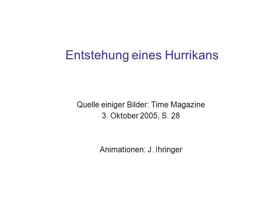 Entstehung eines Hurrikans Quelle einiger Bilder: Time Magazine 3. Oktober 2005, S. 28 Animationen: J. Ihringer
