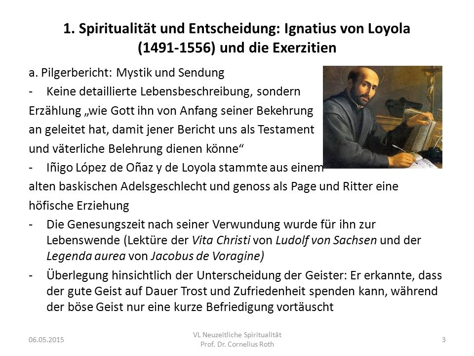 1. Spiritualität und Entscheidung: Ignatius von Loyola (1491-1556) und die Exerzitien a. Pilgerbericht: Mystik und Sendung -Keine detaillierte Lebensb