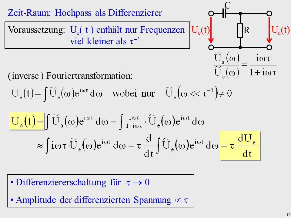 19 Zeit-Raum: Hochpass als Differenzierer R C U e (t)U a (t) Voraussetzung:U e  t  enthält nur Frequenzen viel kleiner als   ( inverse ) Fouriert