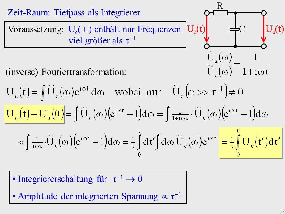 22 Zeit-Raum: Tiefpass als Integrierer Voraussetzung:U e  t  enthält nur Frequenzen viel größer als   (inverse) Fouriertransformation: Integriere