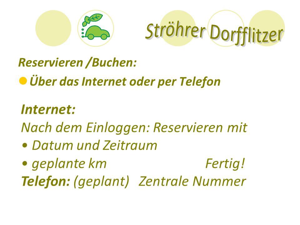 Reservieren /Buchen: Über das Internet oder per Telefon Internet: Nach dem Einloggen: Reservieren mit Datum und Zeitraum geplante km Fertig! Telefon: