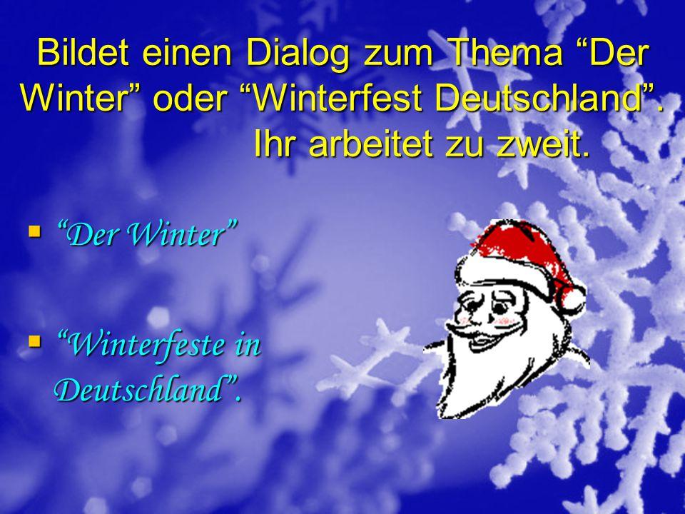 """Bildet einen Dialog zum Thema """"Der Winter"""" oder """"Winterfest Deutschland"""". Ihr arbeitet zu zweit.  """"Der Winter""""  """"Winterfeste in Deutschland""""."""