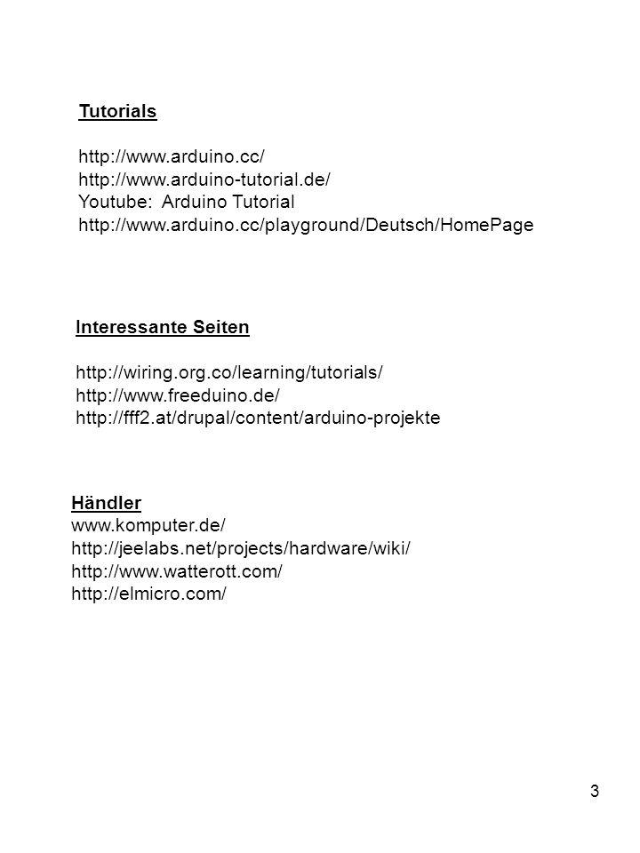 3 Tutorials http://www.arduino.cc/ http://www.arduino-tutorial.de/ Youtube: Arduino Tutorial http://www.arduino.cc/playground/Deutsch/HomePage Händler www.komputer.de/ http://jeelabs.net/projects/hardware/wiki/ http://www.watterott.com/ http://elmicro.com/ Interessante Seiten http://wiring.org.co/learning/tutorials/ http://www.freeduino.de/ http://fff2.at/drupal/content/arduino-projekte