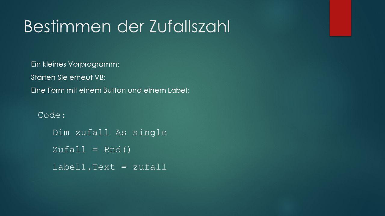 Bestimmen der Zufallszahl Code: Dim zufall As single Zufall = Rnd() label1.Text = zufall Ein kleines Vorprogramm: Starten Sie erneut VB: Eine Form mit