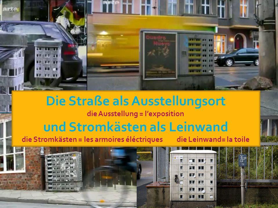Die Straße als Ausstellungsort die Ausstellung = l'exposition und Stromkästen als Leinwand die Stromkästen = les armoires éléctriques die Leinwand= la