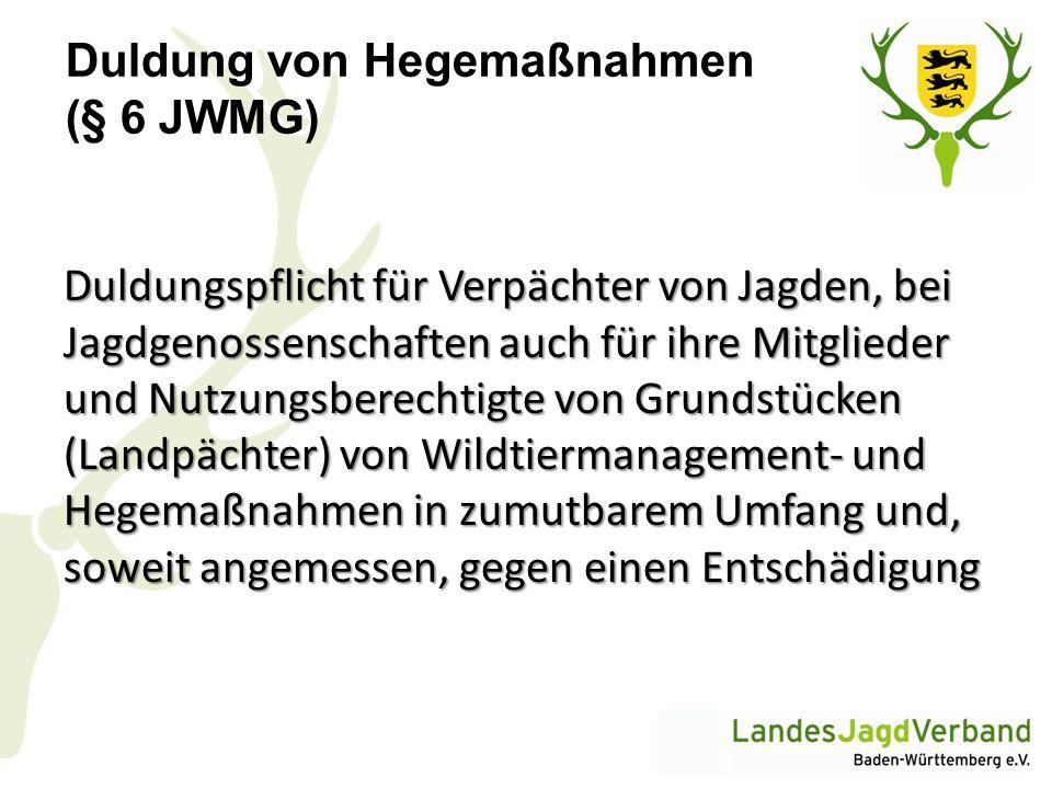 Duldung von Hegemaßnahmen (§ 6 JWMG) Duldungspflicht für Verpächter von Jagden, bei Jagdgenossenschaften auch für ihre Mitglieder und Nutzungsberechti