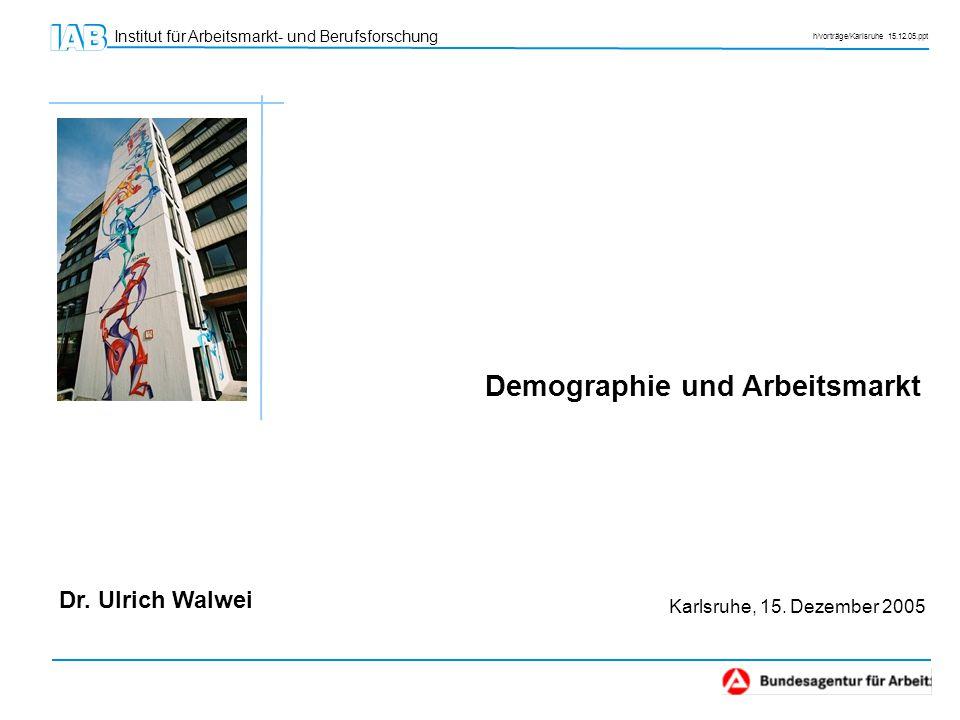 Institut für Arbeitsmarkt- und Berufsforschung h/vorträge/Karlsruhe 15.12.05.ppt Dr. Ulrich Walwei Demographie und Arbeitsmarkt Karlsruhe, 15. Dezembe