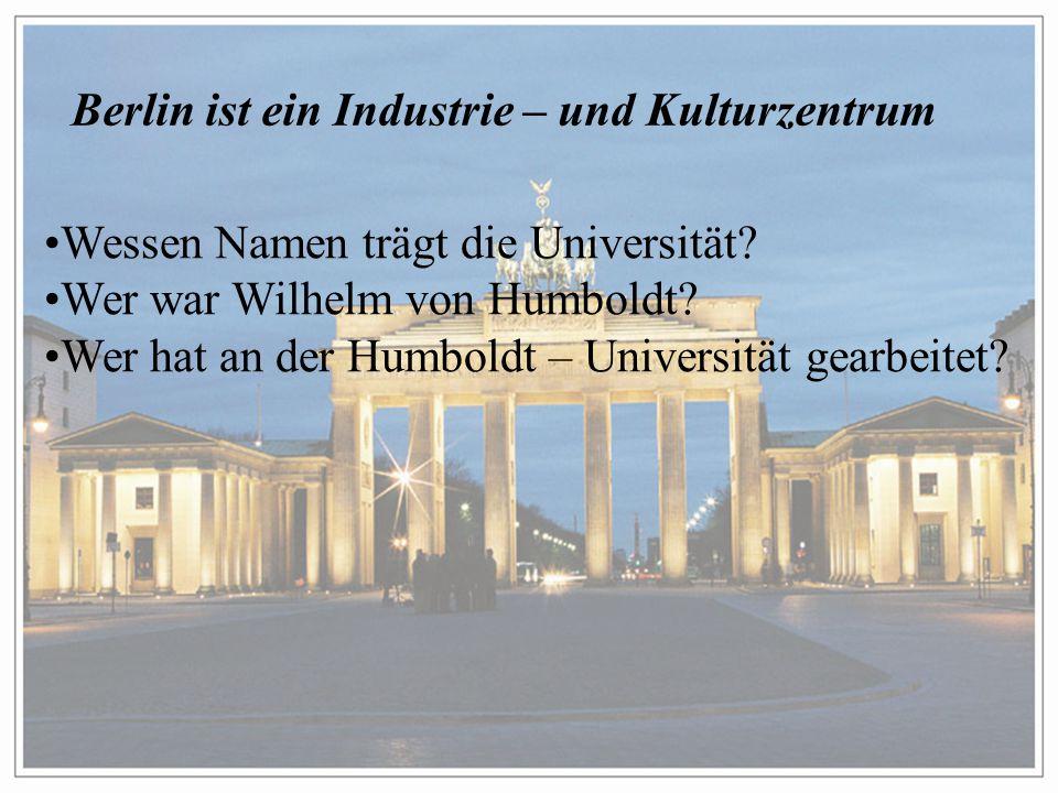 Berlin ist ein Industrie – und Kulturzentrum Wessen Namen trägt die Universität.