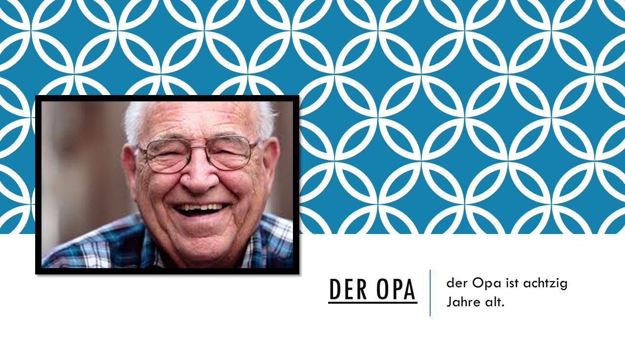 DER OPA der Opa ist achtzig Jahre alt.