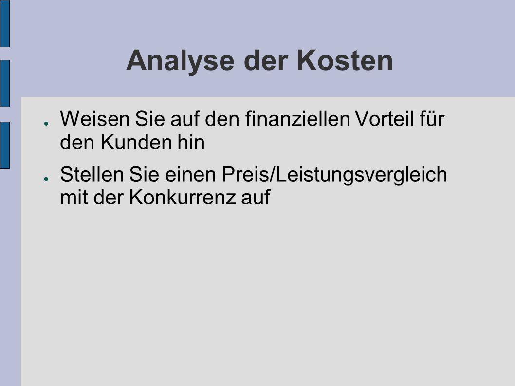 Analyse der Kosten ● Weisen Sie auf den finanziellen Vorteil für den Kunden hin ● Stellen Sie einen Preis/Leistungsvergleich mit der Konkurrenz auf
