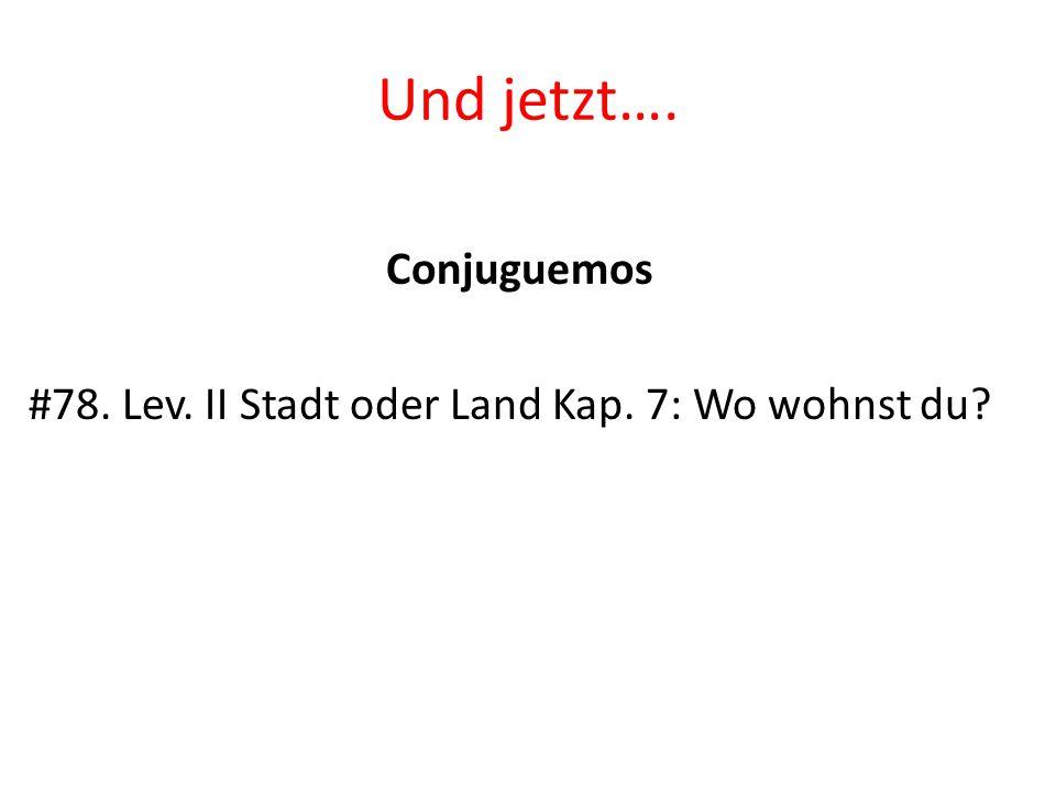 Und jetzt…. Conjuguemos #78. Lev. II Stadt oder Land Kap. 7: Wo wohnst du?