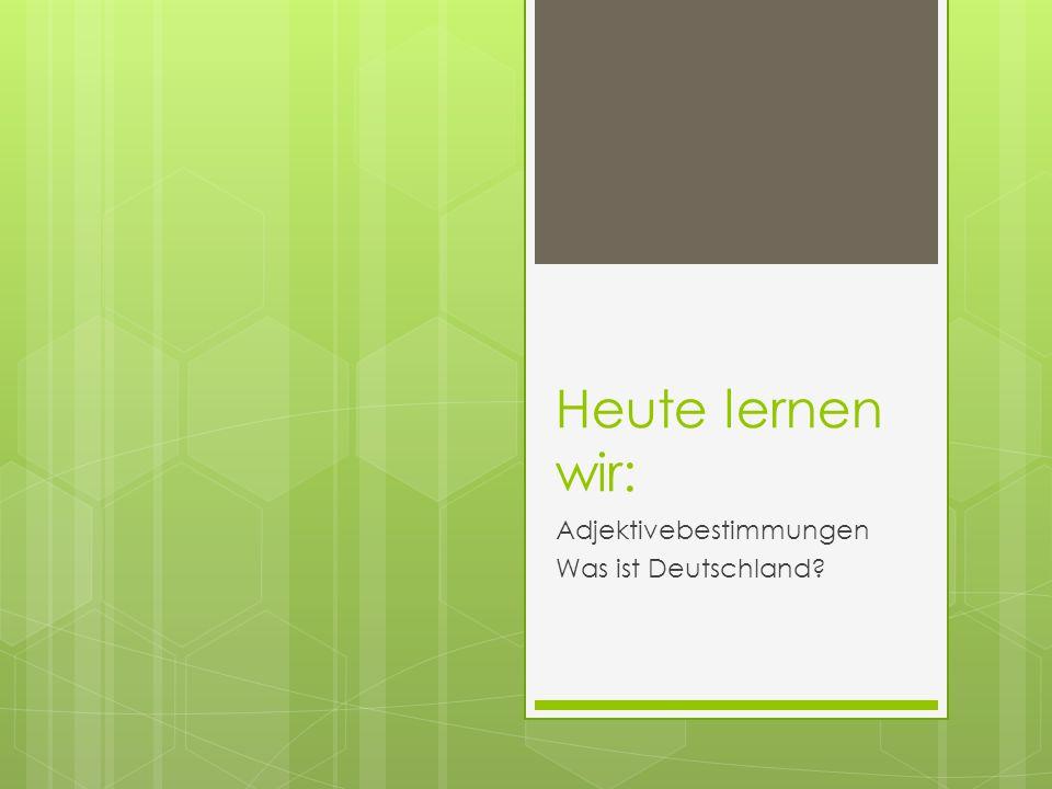 Heute lernen wir: Adjektivebestimmungen Was ist Deutschland?