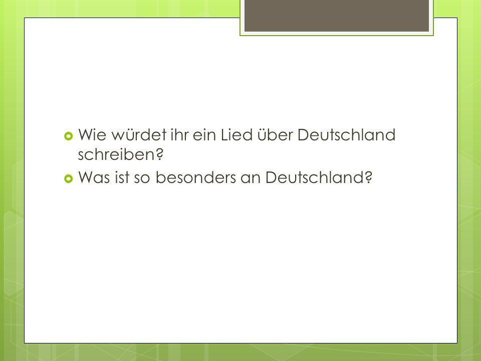  Wie würdet ihr ein Lied über Deutschland schreiben?  Was ist so besonders an Deutschland?