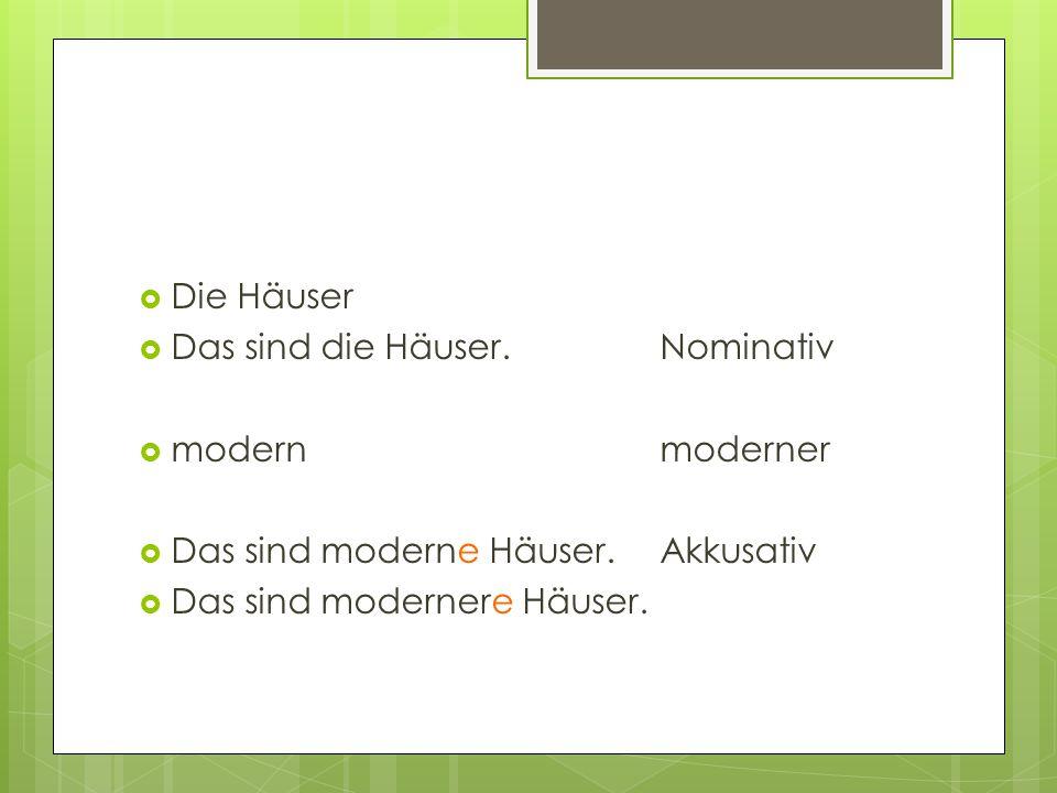  Die Häuser  Das sind die Häuser.Nominativ  modernmoderner  Das sind moderne Häuser.Akkusativ  Das sind modernere Häuser.