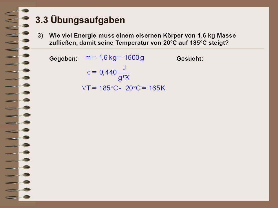 3) 3.3 Übungsaufgaben Wie viel Energie muss einem eisernen Körper von 1,6 kg Masse zufließen, damit seine Temperatur von 20°C auf 185°C steigt.
