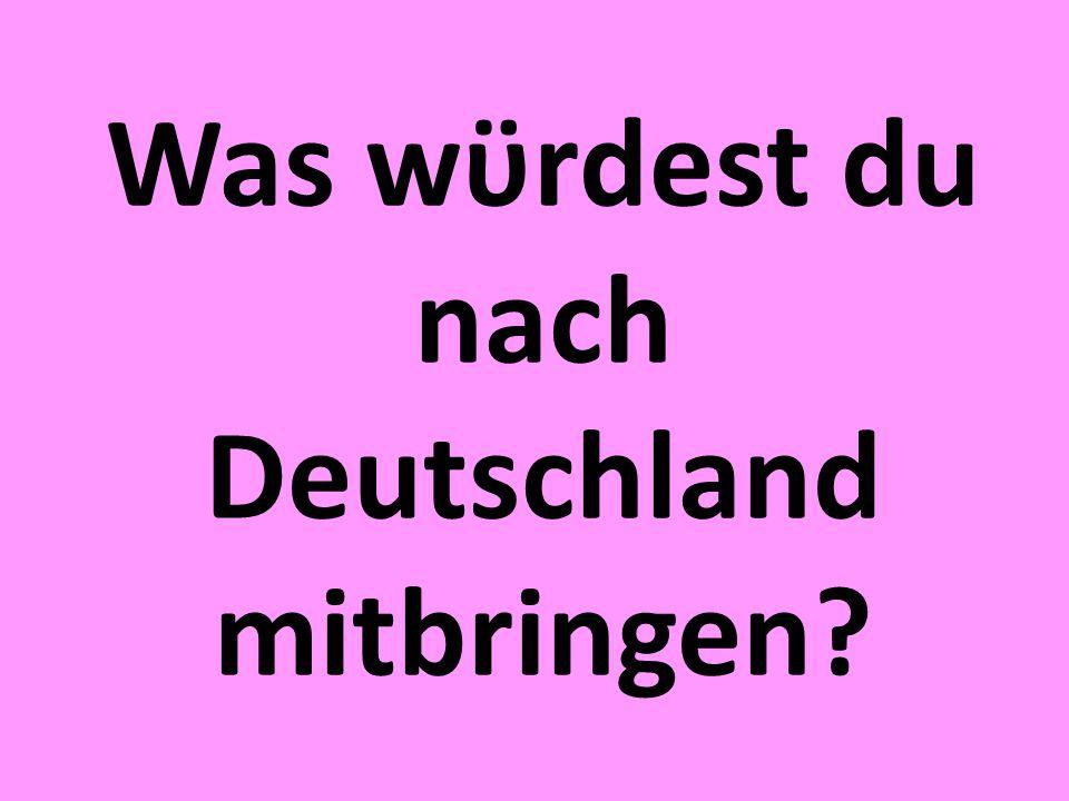Was wϋrdest du nach Deutschland mitbringen?