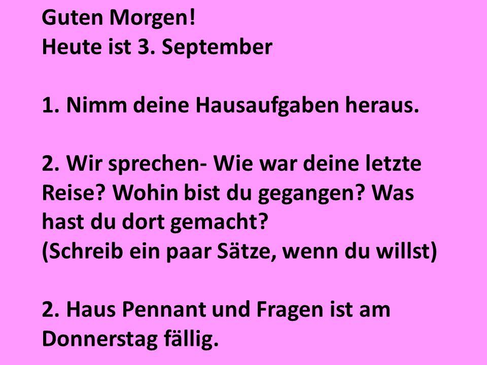 Guten Morgen! Heute ist 3. September 1. Nimm deine Hausaufgaben heraus. 2. Wir sprechen- Wie war deine letzte Reise? Wohin bist du gegangen? Was hast