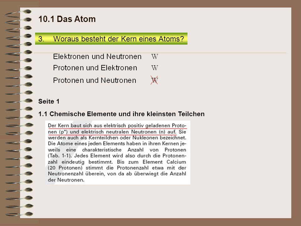 1.1 Chemische Elemente und ihre kleinsten Teilchen Seite 1 3.Woraus besteht der Kern eines Atoms? 10.1 Das Atom